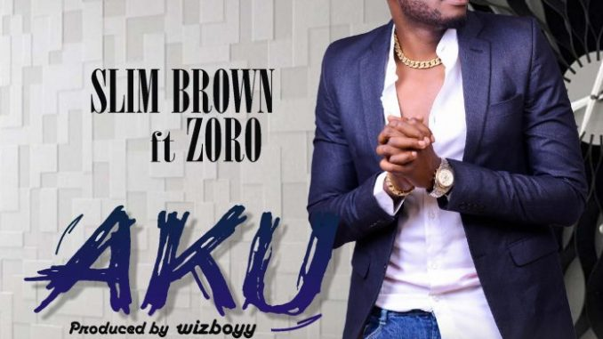 #Nigeria: Music: Slim Brown – AKU Ft Zoro (Prod By Wizboyy)