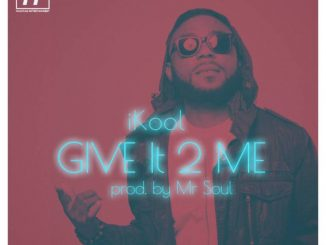 #Nigeria: Music: iKool – Give it 2 Me (Prod By Mr Soul) @iam_ikool