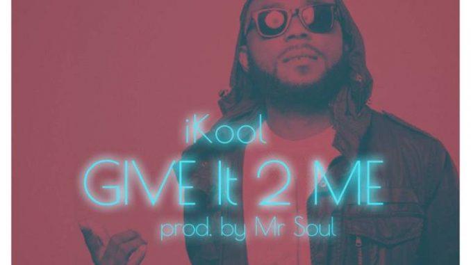 #Nigeria: Music: iKool – Give it 2 Me (Prod By Mr Soul) @iam_ikool